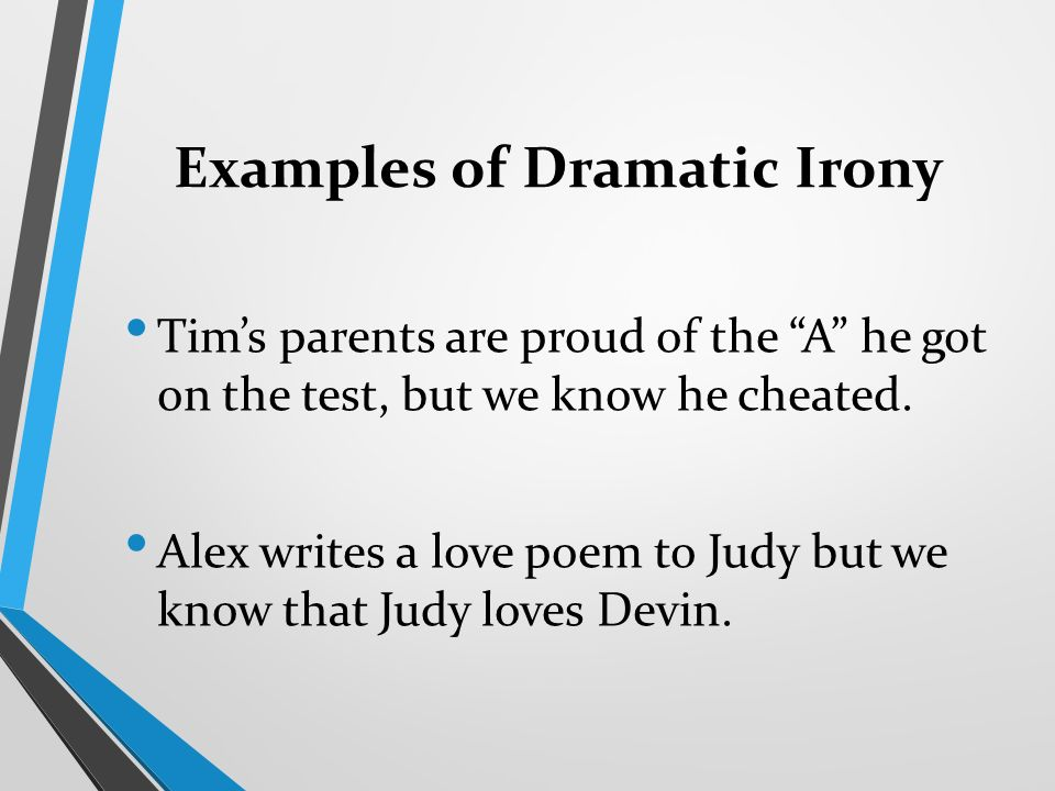 Examples of Dramatic Irony Tim's parents are proud of the A he got on the test, but we know he cheated.