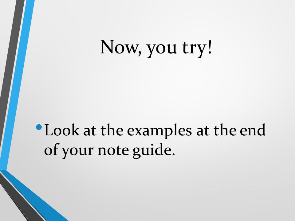 Now, you try! Look at the examples at the end of your note guide.