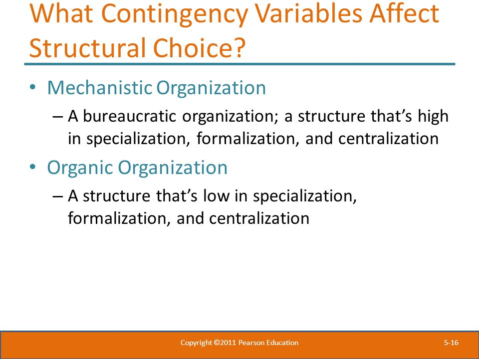 5-16 What Contingency Variables Affect Structural Choice? Mechanistic Organization – A bureaucratic organization; a structure that's high in specializ
