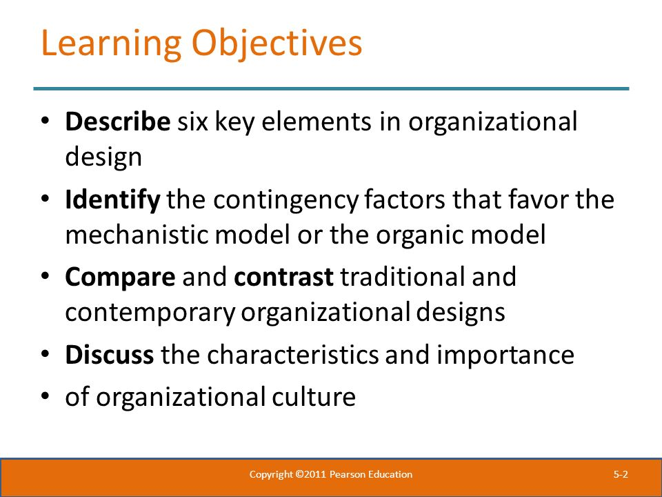 5-2 Learning Objectives Describe six key elements in organizational design Identify the contingency factors that favor the mechanistic model or the or