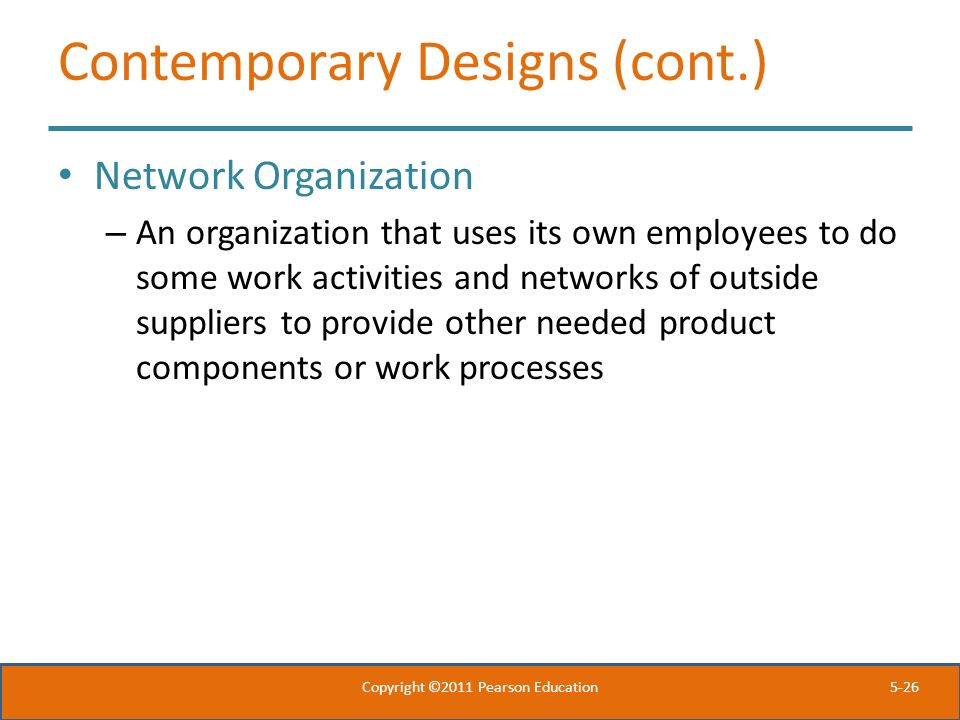 5-26 Contemporary Designs (cont.) Network Organization – An organization that uses its own employees to do some work activities and networks of outsid