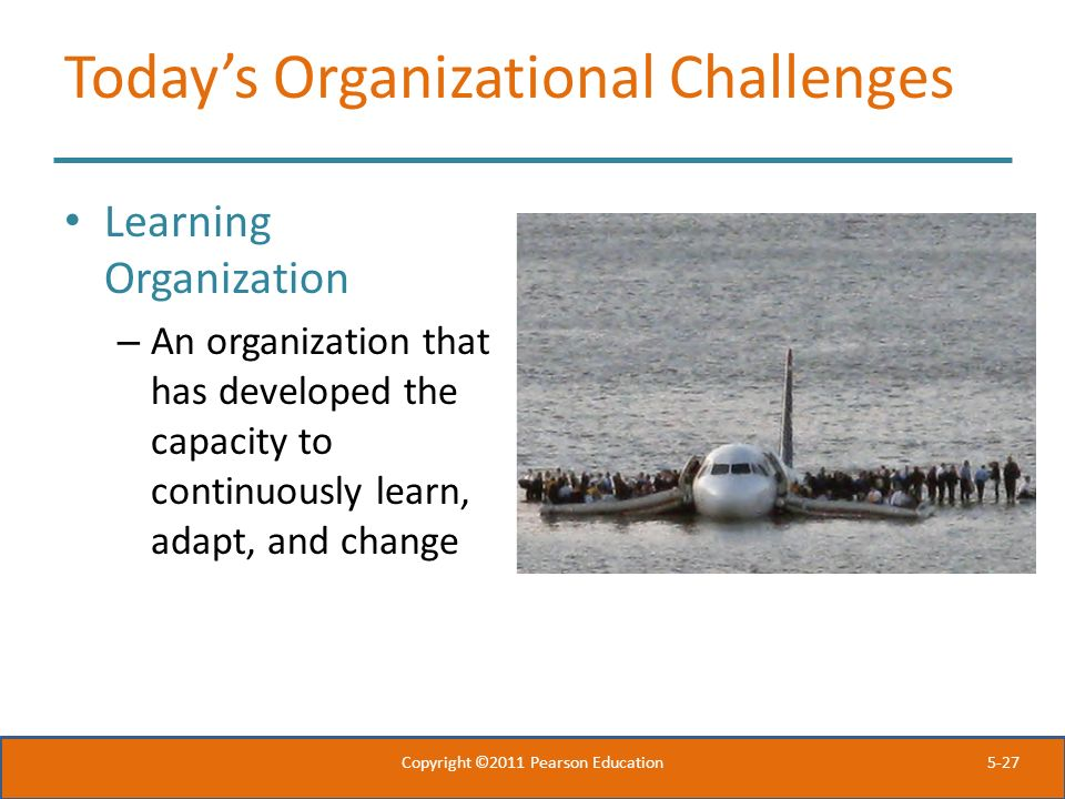 5-27 Today's Organizational Challenges Learning Organization – An organization that has developed the capacity to continuously learn, adapt, and chang