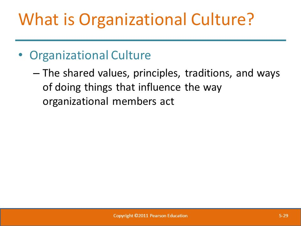 5-29 What is Organizational Culture? Organizational Culture – The shared values, principles, traditions, and ways of doing things that influence the w