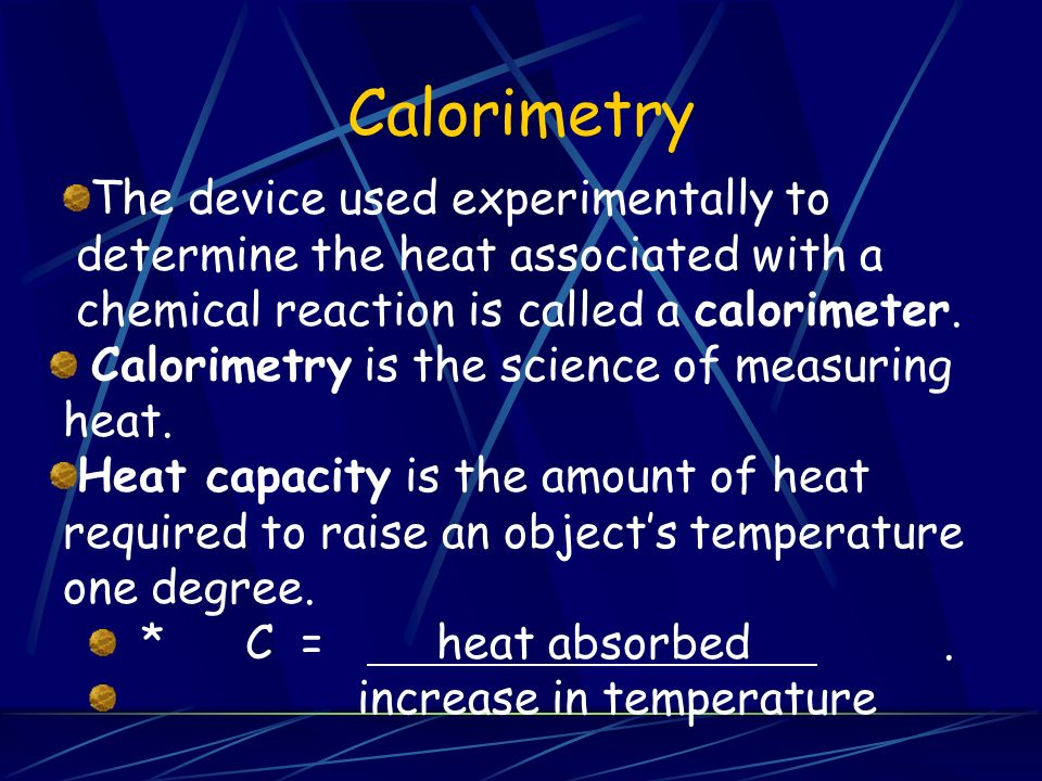 Calorimetry The device used experimentally to determine the heat associated with a chemical reaction is called a calorimeter.