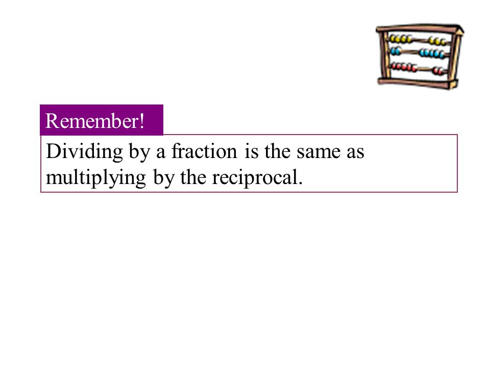 Dividing by a fraction is the same as multiplying by the reciprocal. Remember!