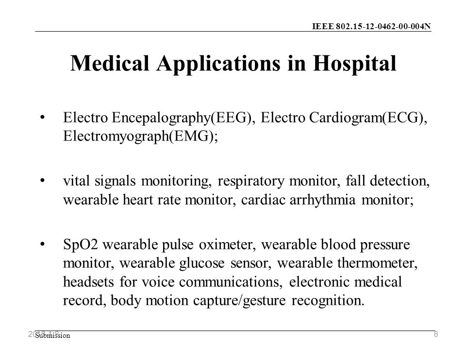 IEEE N Submission Medical Applications in Hospital Electro Encepalography(EEG), Electro Cardiogram(ECG), Electromyograph(EMG); vital signals monitoring, respiratory monitor, fall detection, wearable heart rate monitor, cardiac arrhythmia monitor; SpO2 wearable pulse oximeter, wearable blood pressure monitor, wearable glucose sensor, wearable thermometer, headsets for voice communications, electronic medical record, body motion capture/gesture recognition.