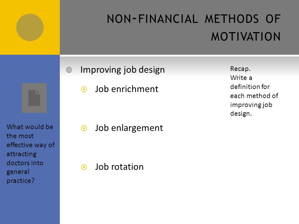 FINANCIAL METHODS OF MOTIVATION  Financial methods of motivation include:  Piece rate is when payment is based on the number of items (pieces) produced by an employee  Commission is when payment is based on the number of units sold  Salary schemes are when employees are paid a set annual sum paid in equal instalments even if working hours vary on a monthly basis e.g.