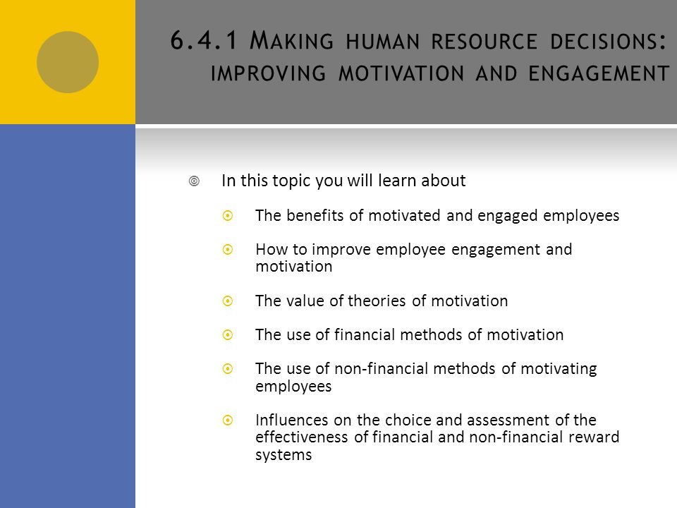 6.4.1 M AKING HUMAN RESOURCE DECISIONS : IMPROVING MOTIVATION AND ENGAGEMENT AQA Business 6 D ECISION MAKING TO IMPROVE HUMAN RESOURCE PERFORMANCE What motivates you at school or college.