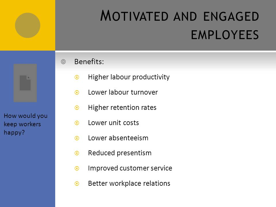 M OTIVATED AND ENGAGED EMPLOYEES  Motivation is the factors influencing the way people behave  Financial incentives  Non-financial incentives  Individual character  Desire to achieve a goal  Motivated employees will be engaged employees  Engaged employees are those who are fully committed to their role and strive to help the business achieve its objectives