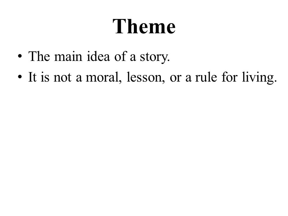 Theme The main idea of a story. It is not a moral, lesson, or a rule for living.