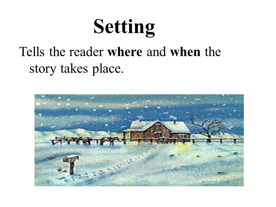 Setting Tells the reader where and when the story takes place.