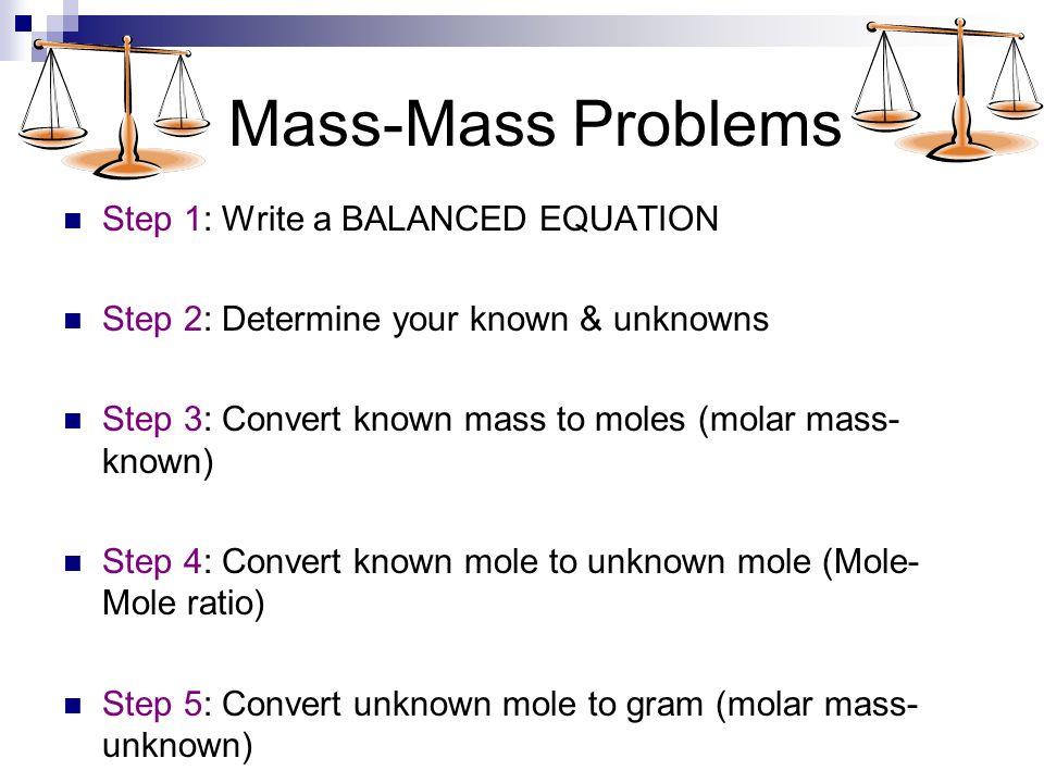 Stoichiometry Mole-Mass Mass-Mass. Mass-Mole Problems Step 1 ...