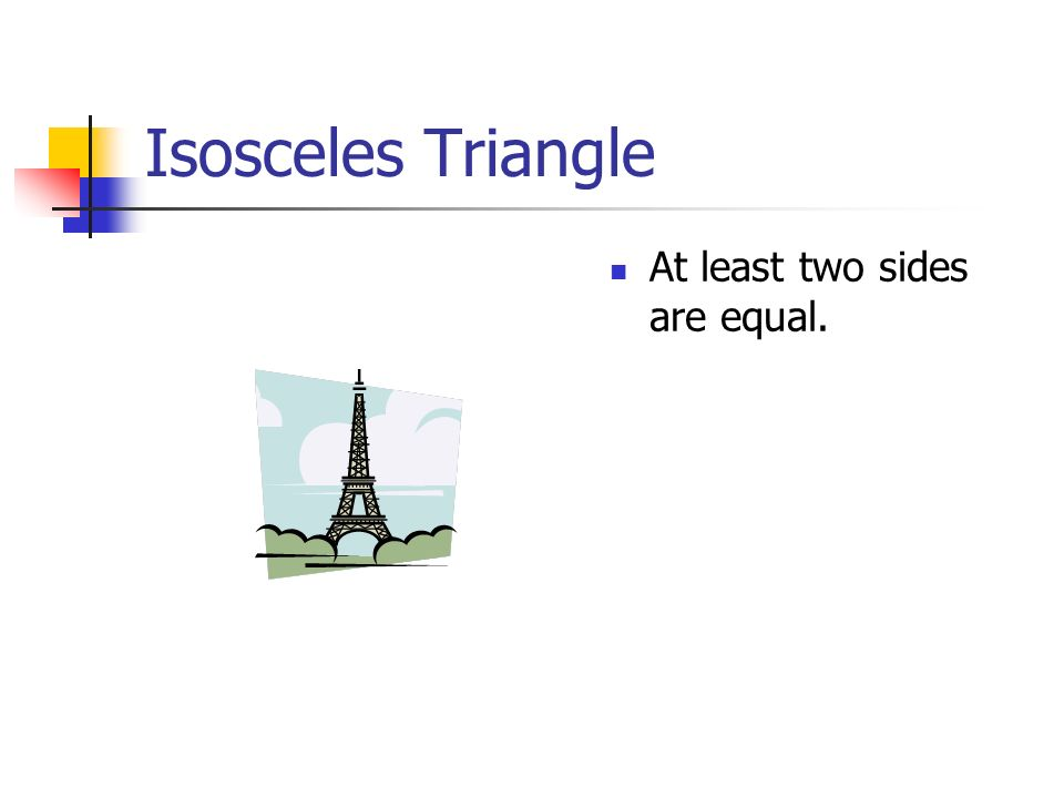 Isosceles Triangle At least two sides are equal.
