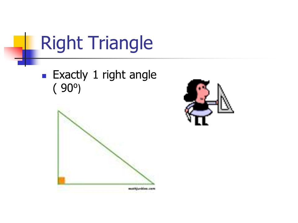 Right Triangle Exactly 1 right angle ( 90 ⁰)