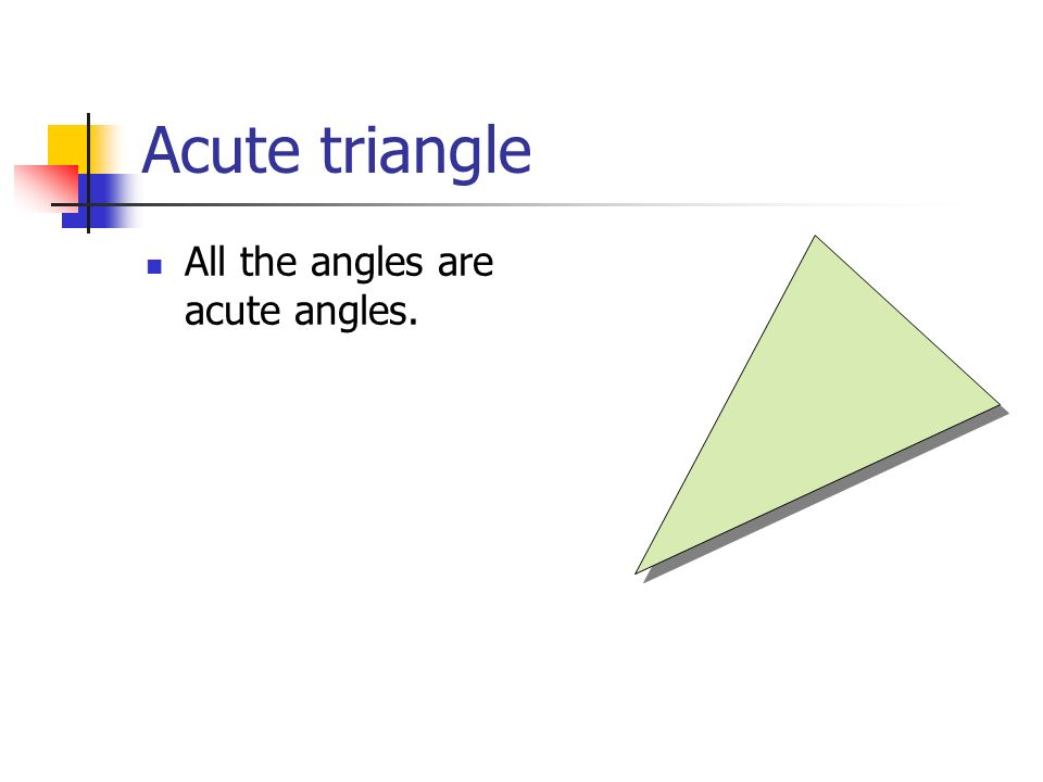 Acute triangle All the angles are acute angles.
