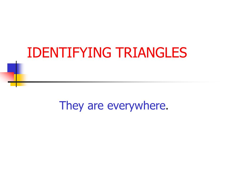 IDENTIFYING TRIANGLES They are everywhere.