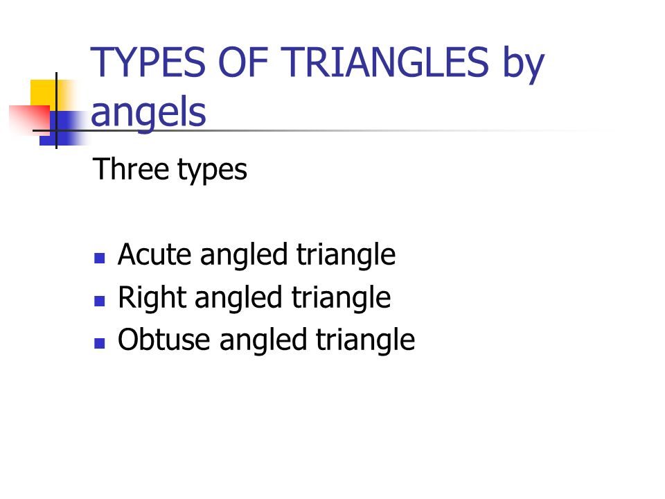 Three types Acute angled triangle Right angled triangle Obtuse angled triangle TYPES OF TRIANGLES by angels