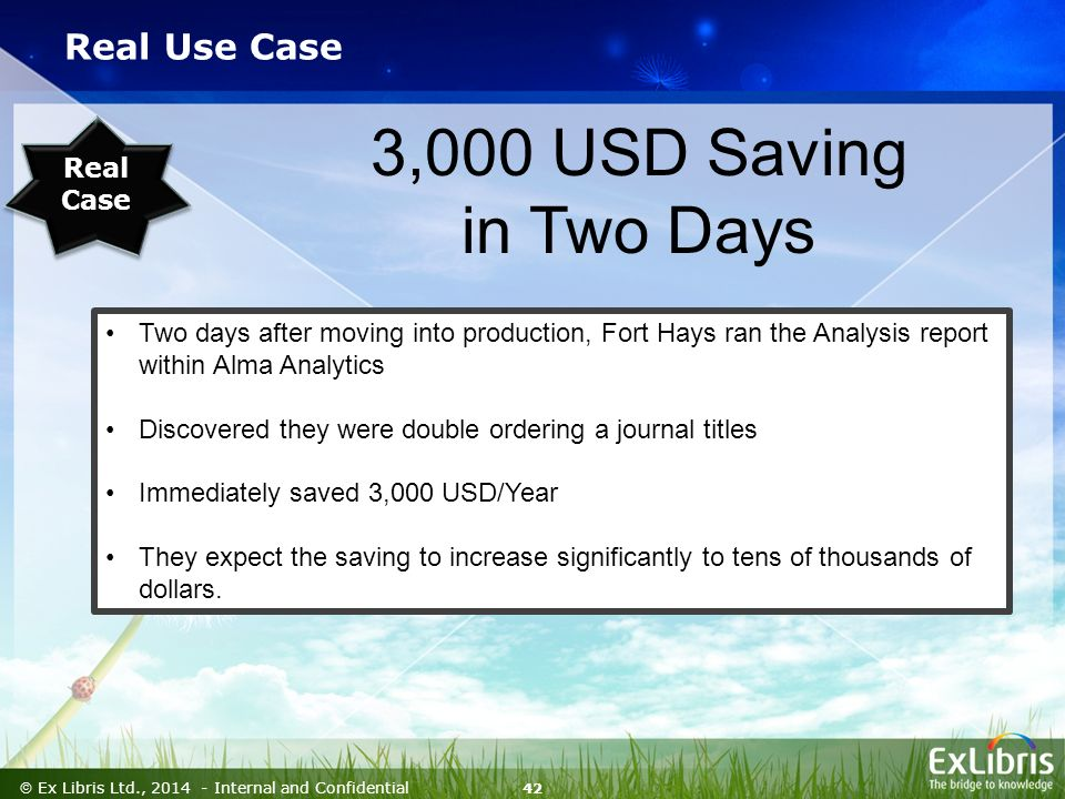 42  Ex Libris Ltd., Internal and Confidential Real Use Case Two days after moving into production, Fort Hays ran the Analysis report within Alma Analytics Discovered they were double ordering a journal titles Immediately saved 3,000 USD/Year They expect the saving to increase significantly to tens of thousands of dollars.