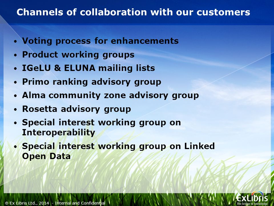 4  Ex Libris Ltd., Internal and Confidential Channels of collaboration with our customers Voting process for enhancements Product working groups IGeLU & ELUNA mailing lists Primo ranking advisory group Alma community zone advisory group Rosetta advisory group Special interest working group on Interoperability Special interest working group on Linked Open Data