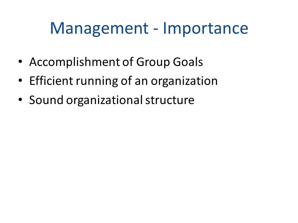 Management - Importance Accomplishment of Group Goals Efficient running of an organization Sound organizational structure