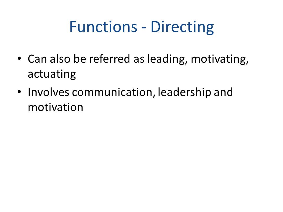 Functions - Directing Can also be referred as leading, motivating, actuating Involves communication, leadership and motivation