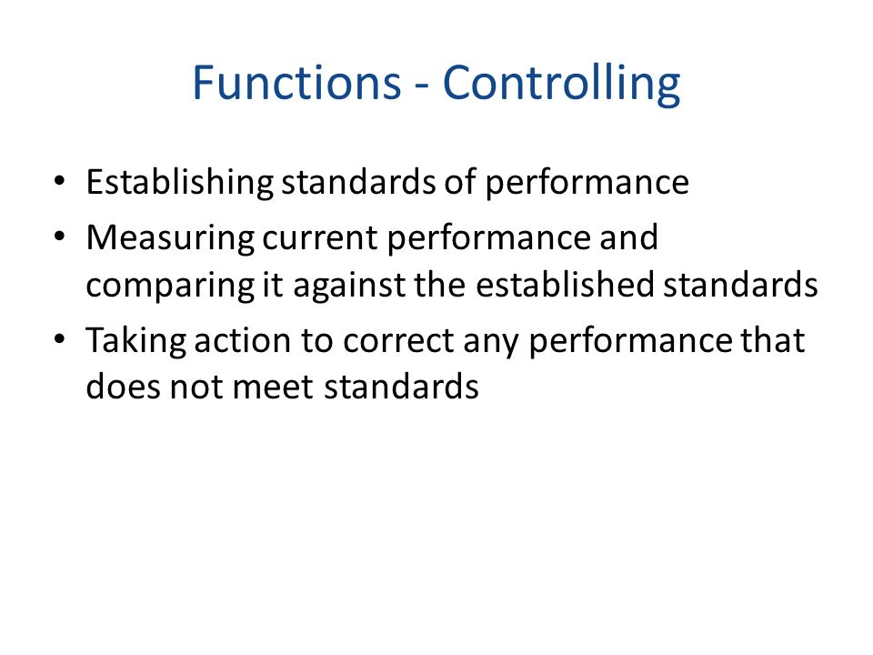 Functions - Controlling Establishing standards of performance Measuring current performance and comparing it against the established standards Taking