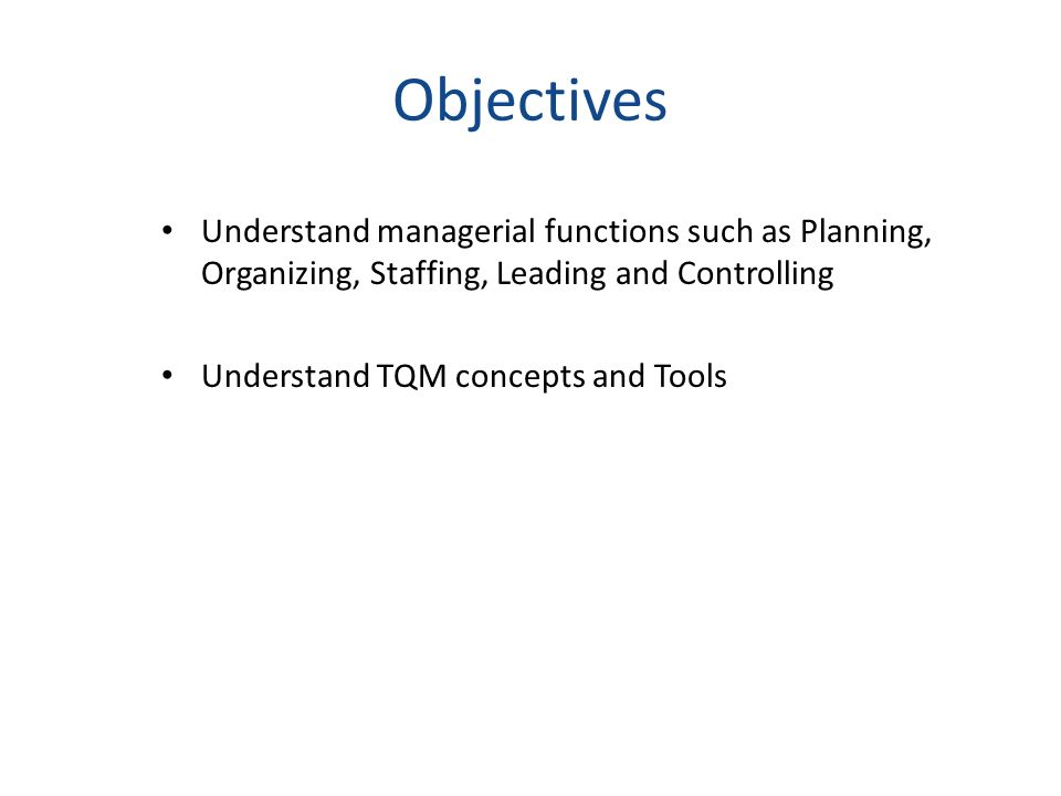 Objectives Understand managerial functions such as Planning, Organizing, Staffing, Leading and Controlling Understand TQM concepts and Tools
