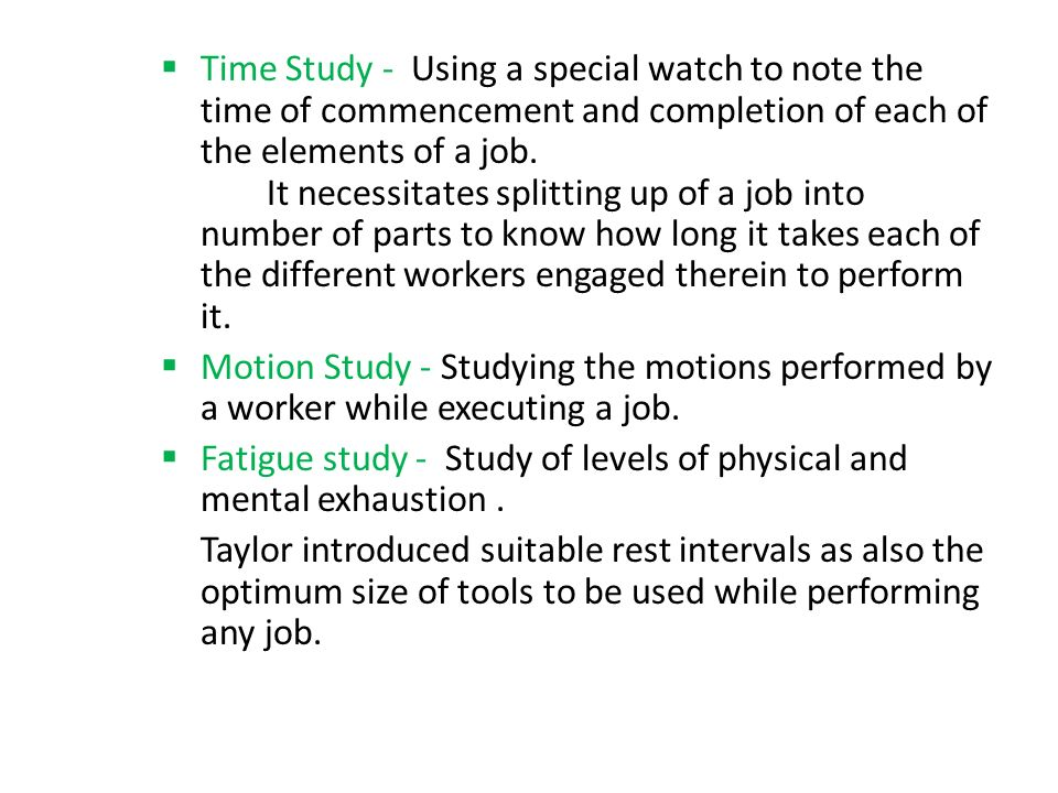  Time Study - Using a special watch to note the time of commencement and completion of each of the elements of a job. It necessitates splitting up of