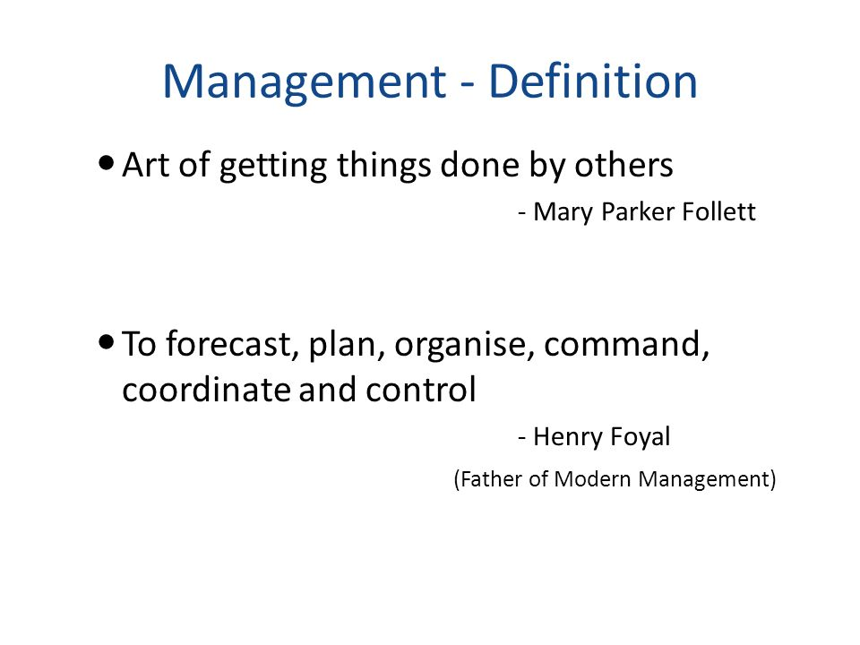 Management - Definition Art of getting things done by others - Mary Parker Follett To forecast, plan, organise, command, coordinate and control - Henr