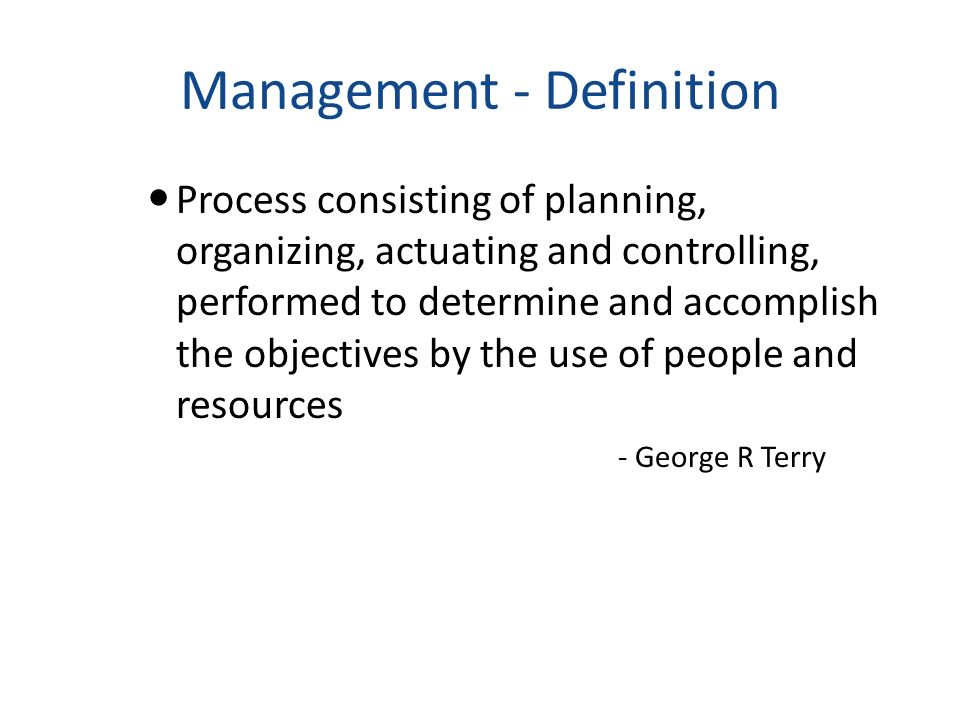Management - Definition Process consisting of planning, organizing, actuating and controlling, performed to determine and accomplish the objectives by