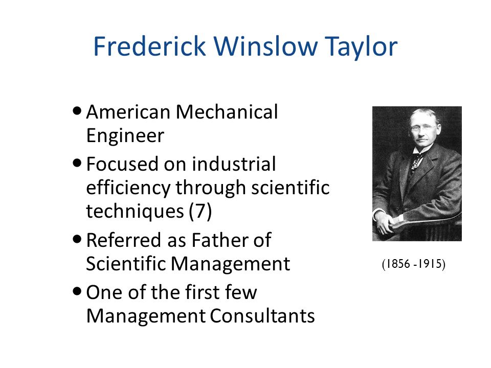 Frederick Winslow Taylor American Mechanical Engineer Focused on industrial efficiency through scientific techniques (7) Referred as Father of Scienti