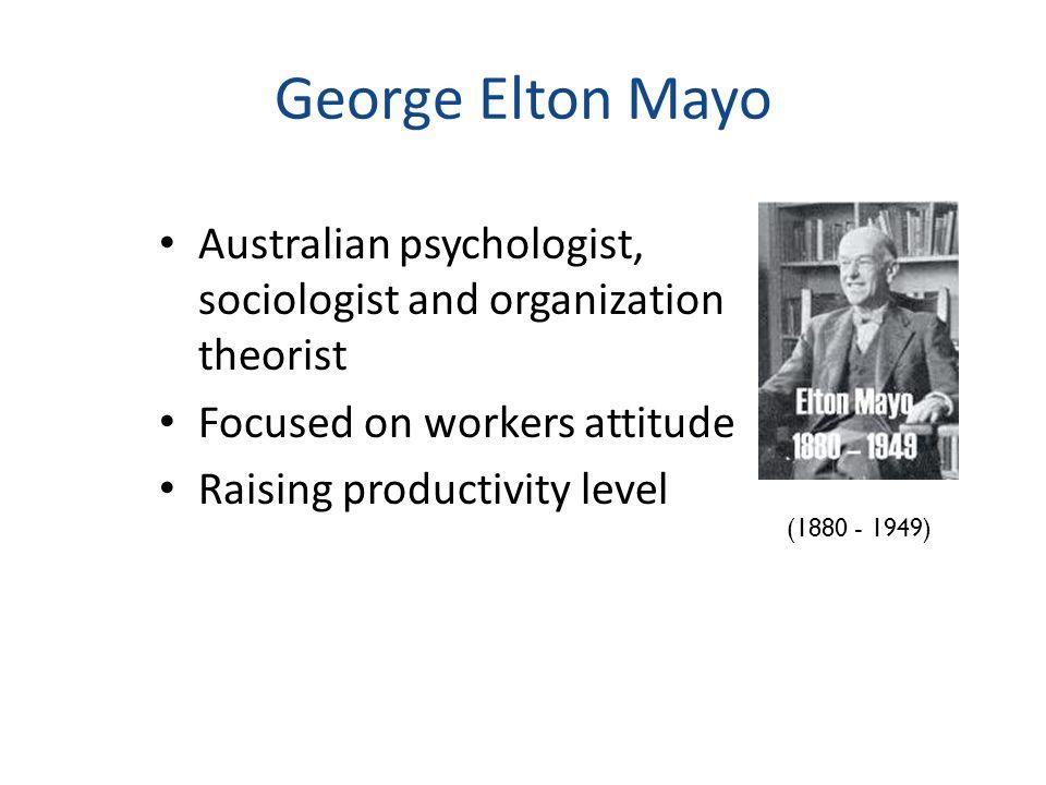 George Elton Mayo Australian psychologist, sociologist and organization theorist Focused on workers attitude Raising productivity level (1880 - 1949)