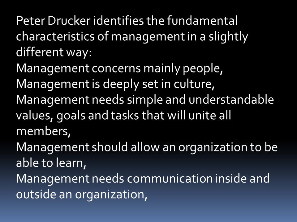 Peter Drucker identifies the fundamental characteristics of management in a slightly different way: Management concerns mainly people, Management is d