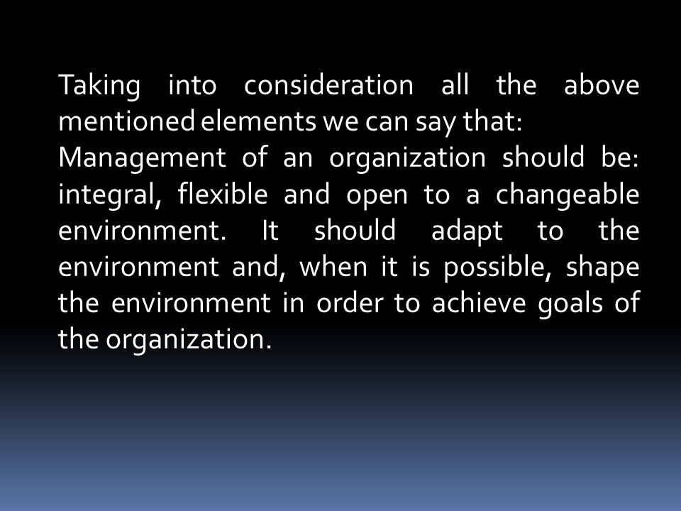 Taking into consideration all the above mentioned elements we can say that: Management of an organization should be: integral, flexible and open to a changeable environment.