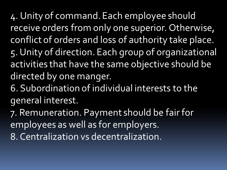 4. Unity of command. Each employee should receive orders from only one superior. Otherwise, conflict of orders and loss of authority take place. 5. Un