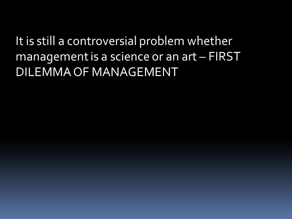 It is still a controversial problem whether management is a science or an art – FIRST DILEMMA OF MANAGEMENT