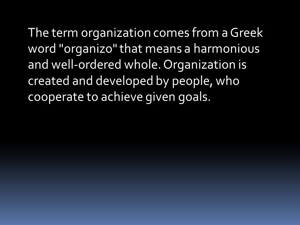 The term organization comes from a Greek word organizo that means a harmonious and well-ordered whole.
