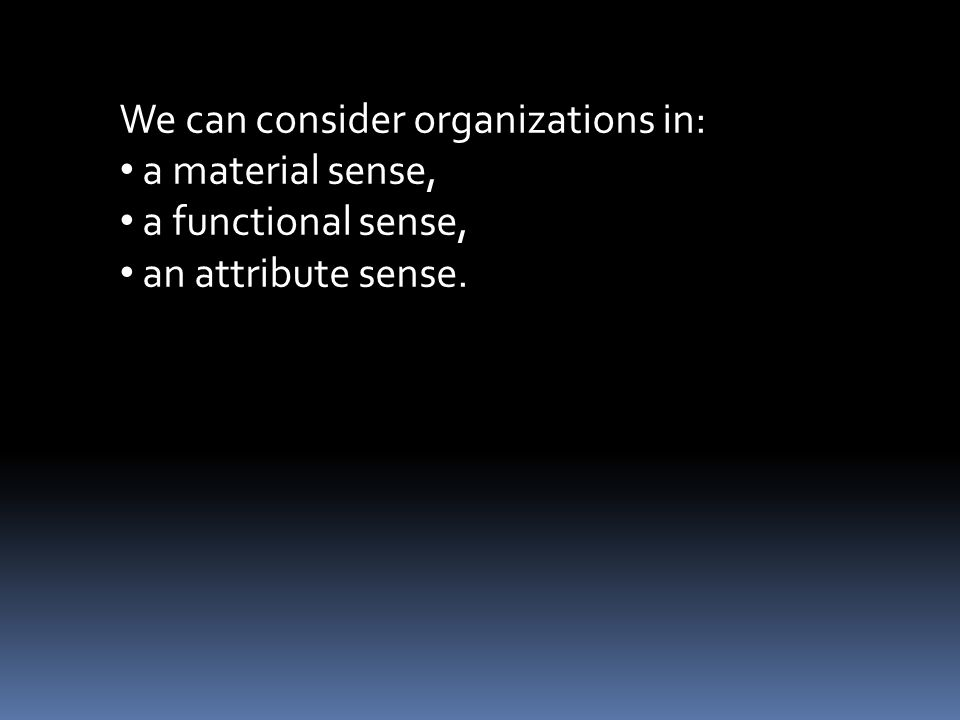 We can consider organizations in: a material sense, a functional sense, an attribute sense.