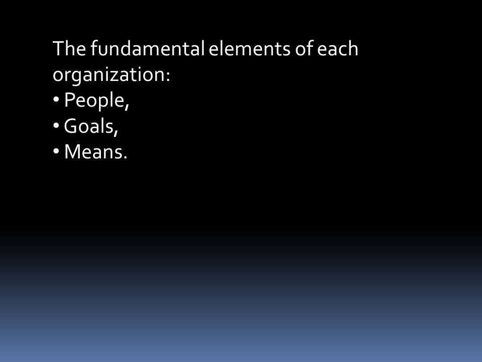 The fundamental elements of each organization: People, Goals, Means.