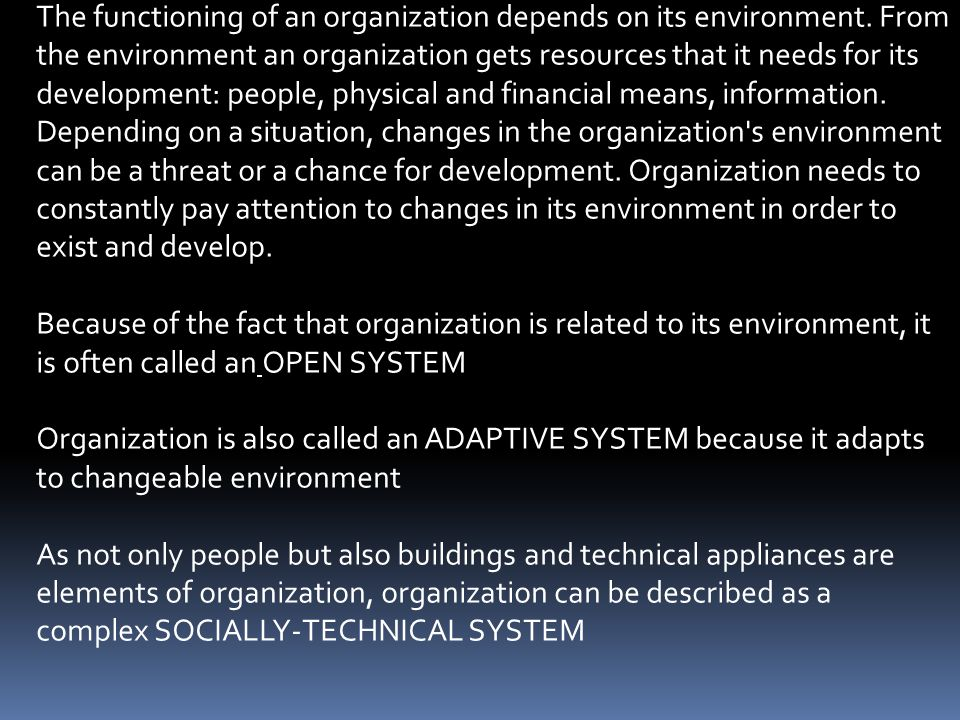 The functioning of an organization depends on its environment. From the environment an organization gets resources that it needs for its development: