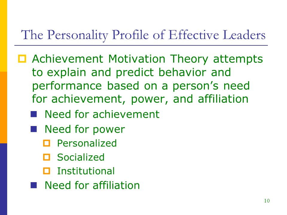 10  Achievement Motivation Theory attempts to explain and predict behavior and performance based on a person's need for achievement, power, and affiliation Need for achievement Need for power  Personalized  Socialized  Institutional Need for affiliation The Personality Profile of Effective Leaders