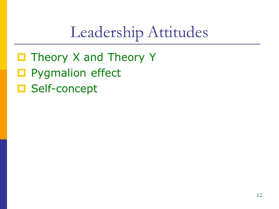 12 Leadership Attitudes  Theory X and Theory Y  Pygmalion effect  Self-concept