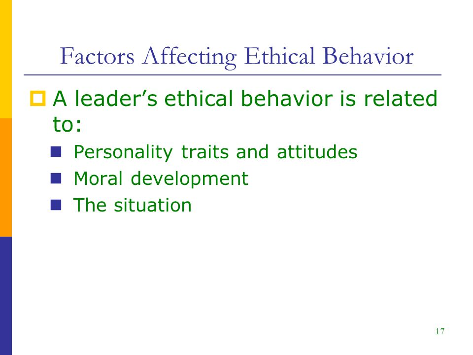 Factors Affecting Ethical Behavior  A leader's ethical behavior is related to: Personality traits and attitudes Moral development The situation 17