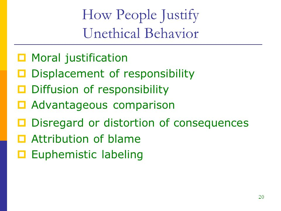 20  Moral justification  Displacement of responsibility  Diffusion of responsibility  Advantageous comparison  Disregard or distortion of consequences  Attribution of blame  Euphemistic labeling How People Justify Unethical Behavior