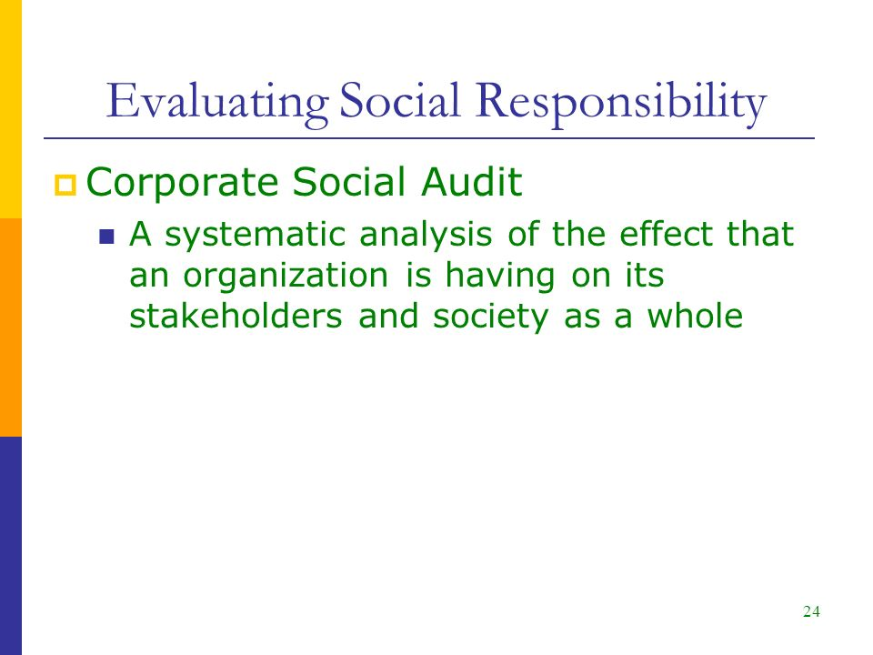 Evaluating Social Responsibility  Corporate Social Audit A systematic analysis of the effect that an organization is having on its stakeholders and society as a whole 24
