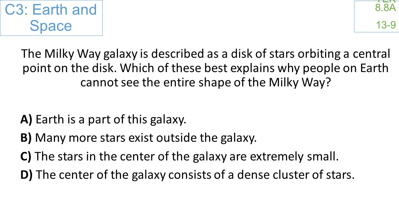 C3: Earth and Space TEK 8.8A 13-9 The Milky Way galaxy is described as a disk of stars orbiting a central point on the disk.