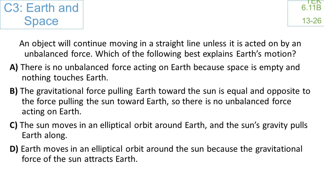 C3: Earth and Space TEK 6.11B 13-26 An object will continue moving in a straight line unless it is acted on by an unbalanced force.