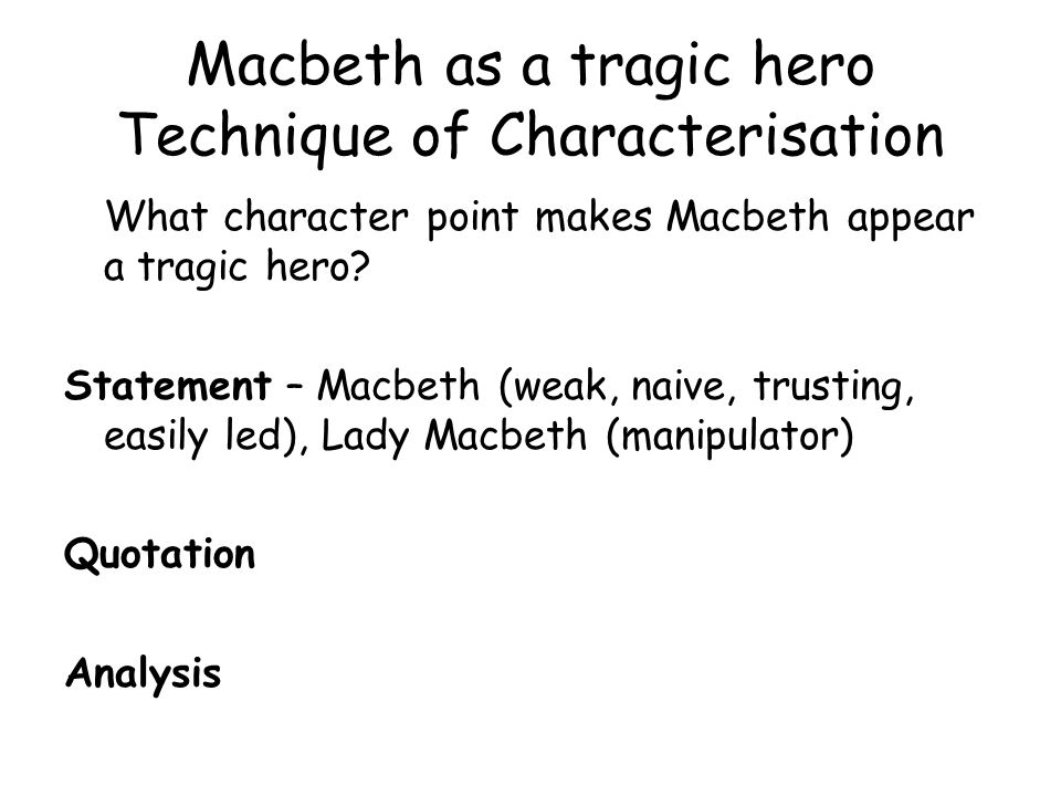 what makes macbeth a tragic hero essay This essay will help me to decide whether macbeth was a traditional tragic hero or not for macbeth to be classified as a tragic hero he has to be of noble birth, be brave, have a fatal flaw, cause suffering to others and the audience should feel a loss at his death.