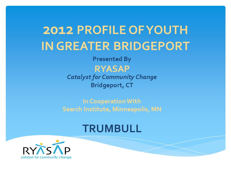 2012 PROFILE OF YOUTH IN GREATER BRIDGEPORT Presented By RYASAP Catalyst for Community Change Bridgeport, CT In Cooperation With Search Institute, Minneapolis, MN TRUMBULL