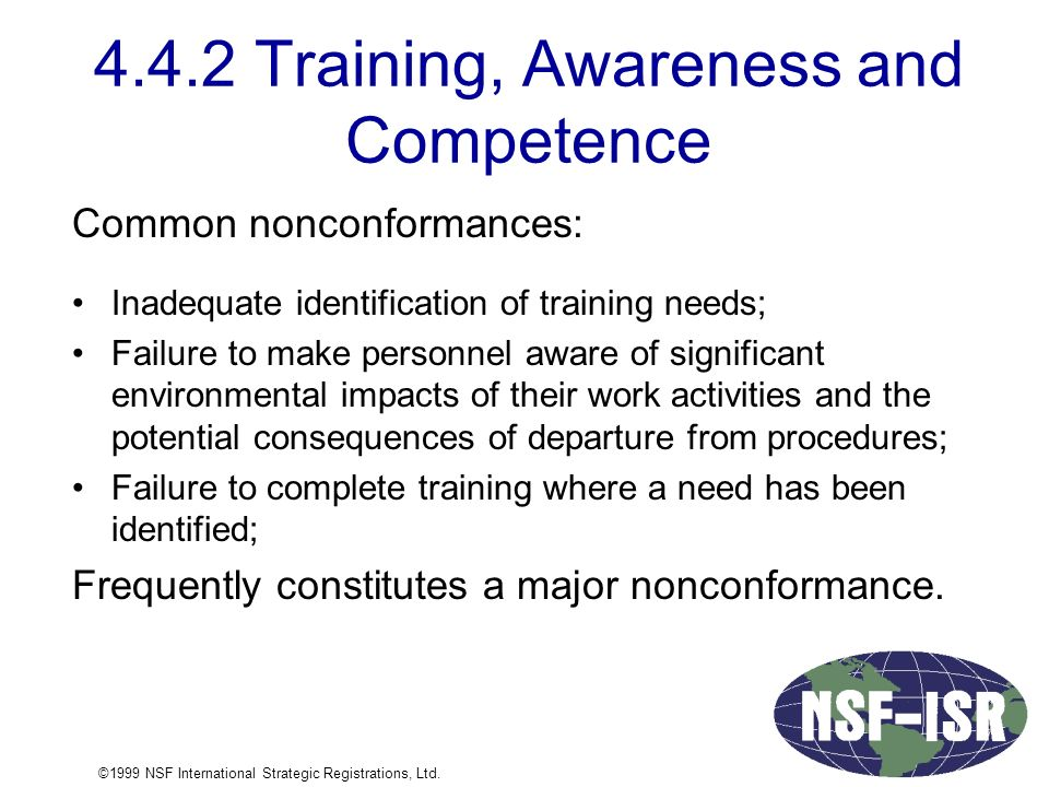 4.4.2 Training, Awareness and Competence Common nonconformances: Inadequate identification of training needs; Failure to make personnel aware of significant environmental impacts of their work activities and the potential consequences of departure from procedures; Failure to complete training where a need has been identified; Frequently constitutes a major nonconformance.